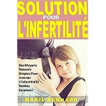 Solution Pour L'Infertilité: Des Moyens Naturels Simples Pour Inverser L'infertilité Et Tomber Enceinte! (French Edition)