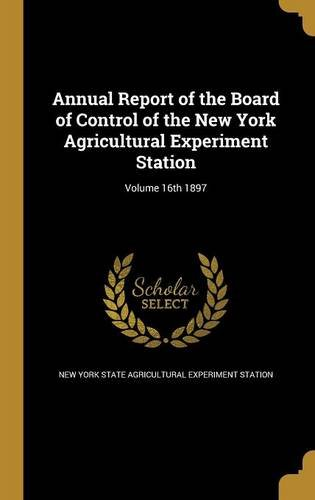 Read Online Annual Report of the Board of Control of the New York Agricultural Experiment Station; Volume 16th 1897 PDF