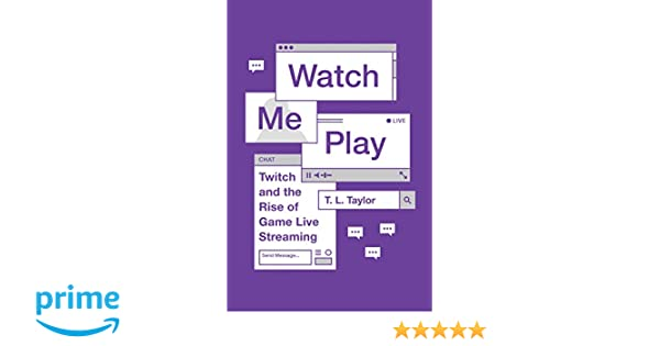 Watch Me Play: Twitch and the Rise of Game Live Streaming (Princeton
