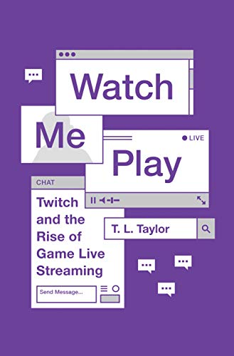 Watch Me Play: Twitch and the Rise of Game Live Streaming (Princeton Studies in Culture and Technology)