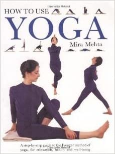 How To Use Yoga a Step By Step Guide To the Iy: Mira Mehta ...
