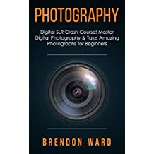 Photography: Digital SLR Crash Course! Master Digital Photography & Take Amazing Photographs for Beginners (Photography, Digital Photography, DSLR, Creativity, ... for Beginners, Photography Books)