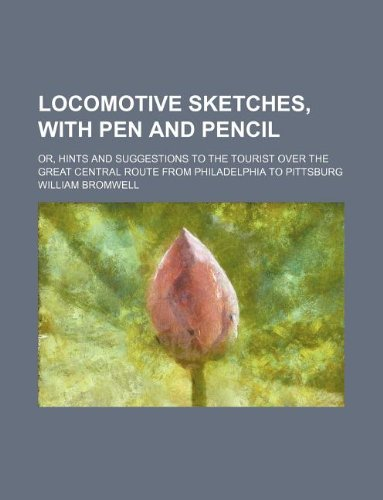 Read Online Locomotive sketches, with pen and pencil; or, hints and suggestions to the tourist over the great central route from Philadelphia to Pittsburg ebook