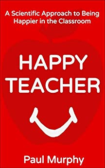 Happy Teacher: A Scientific Approach to Being Happier in the Classroom by [Murphy, Paul]