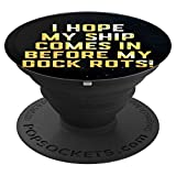 I Hope My Ship Comes In Before My Dock Rots! Pop Socket - PopSockets Grip and Stand for Phones and Tablets