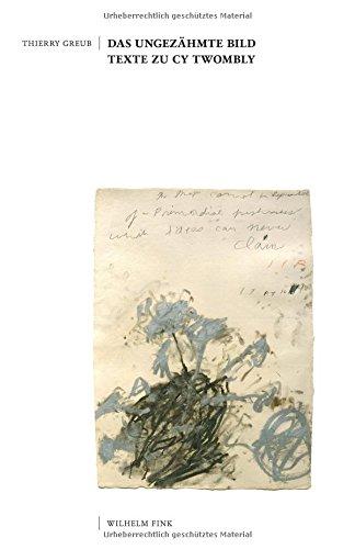 Das ungezähmte Bild: Texte zu Cy Twombly Taschenbuch – 17. Juli 2017 Thierry Greub Fink Wilhelm 3770561988