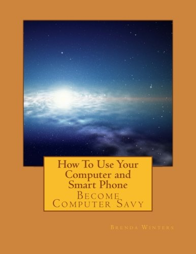 How To Use Your Computer and Smart Phone: Become Computer Savy