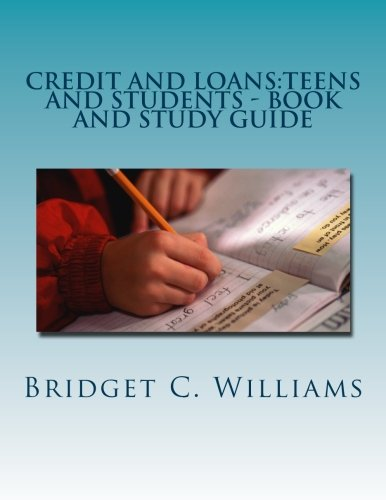 Credit and Loans:Teens and Students - Book and Study Guide: Knowing about it Before you Apply (Adjusting Your Life Style Series) (Volume 10)