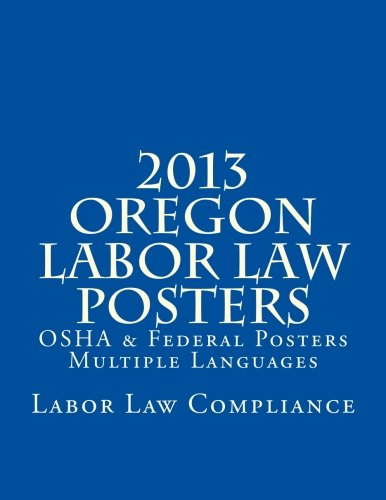 2013 Oregon Labor Law Posters: OSHA & Federal Posters - Multiple Languages by CreateSpace Independent Publishing Platform