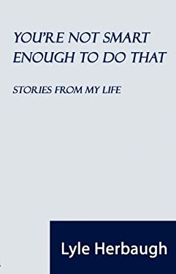 You're Not Smart Enough to Do That: Stories from My Life