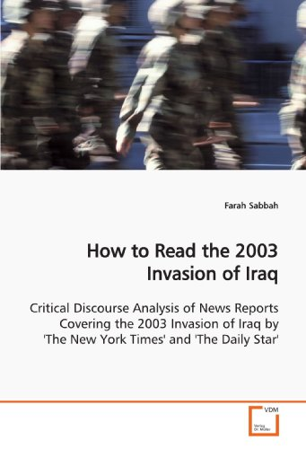 How To Read The 2003 Invasion Of Iraq  Critical Discourse Analysis Of News Reports Covering The 2003 Invasion Of Iraq By The New York Times And The Daily Star