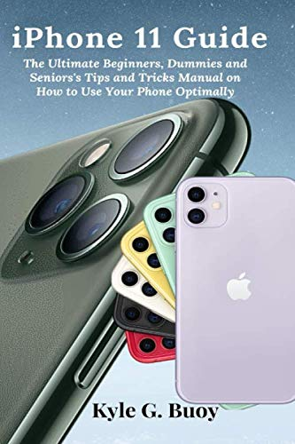 iPhone 11 Guide: The Ultimate Beginners, Dummies and Seniors's Tips and Tricks Manual on How to Use Your Phone Optimally