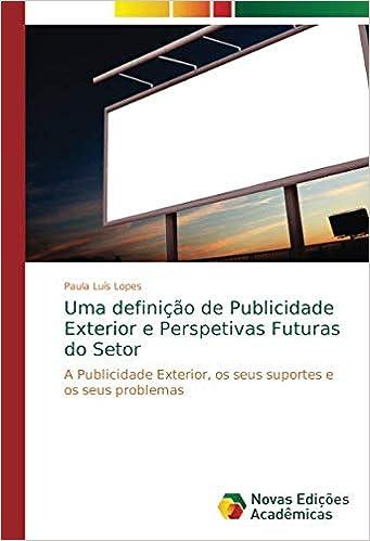 Paula Luís Lopes - Uma Definição De Publicidade Exterior E Perspetivas Futuras Do Setor: A Publicidade Exterior, Os Seus Suportes E Os Seus Problemas