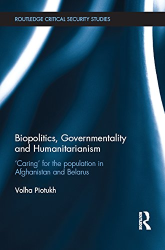 Biopolitics, Governmentality and Humanitarianism: 'Caring' for the Population in Afghanistan and Belarus (Routledge Critical Security Studies) Pdf