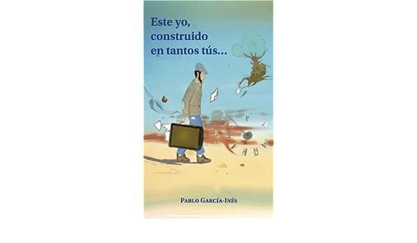 Amazon.com: Este yo, construido en tantos tús (Spanish Edition) eBook: Pablo García-Inés, Guillermo Mestre Balsa, Elena García de la Calle, ...