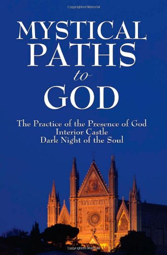 Read Online Mystical Paths to God: Three Journeys: The Practice of the Presence of God, Interior Castle, Dark Night of the Soul PDF
