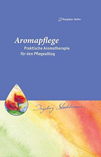Aromapflege - Praktische Aromatherapie für den Pflegealltag: Ganzheitliche Begleitung für Kranke und Pflegebedürftige (Stadelmann-Ratgeber-Reihe)