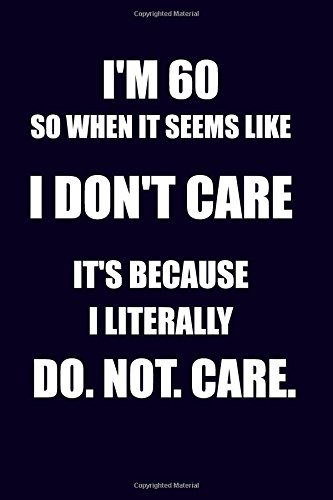 Read Online I'm 60 So When It Seems Like I Don't Care It's Because I Literally Do. Not. Care: Funny 60th Birthday Writing Journal Lined, Diary, Notebook ebook