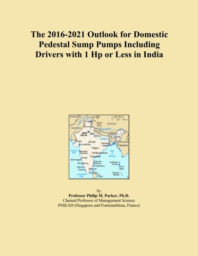 Hp Pedestal Sump Pump (The 2016-2021 Outlook for Domestic Pedestal Sump Pumps Including Drivers with 1 Hp or Less in India)