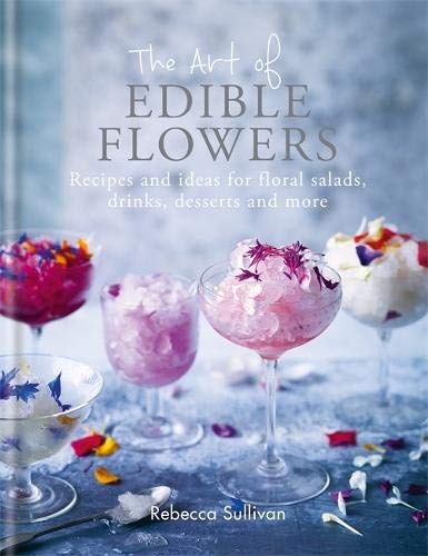 Growing Edible Flowers - The Art of Edible Flowers: Recipes and ideas for floral salads, drinks, desserts and more