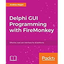 Delphi GUI Programming with FireMonkey: Effective, neat user interfaces for all platforms