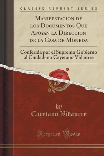 Manifestacion de los Documentos Que Apoyan la Direccion de la Casa de Moneda: Conferida por el Supremo Gobierno al Ciudadano Cayetano Vidaurre (Classic Reprint) (Spanish Edition)