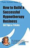 Panic Stations Guide to How to Build a Successful Hypnotherapy Business: 50 tips and tricks