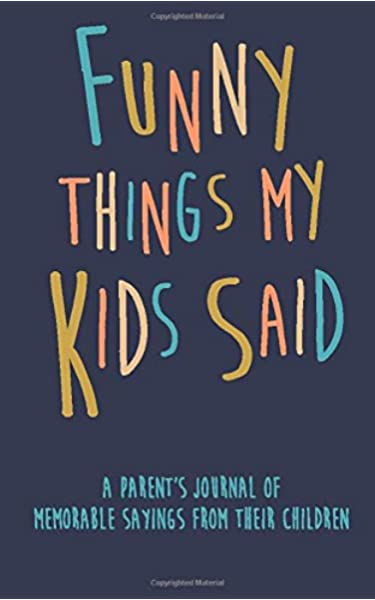 Funny Things My Kids Said A Parent S Journal Of Memorable Sayings From Their Children A Journal For Parents To Write Down The Cute And Funny Things Your Children Journals Kenniebstyles 9781092379854 Amazon Com