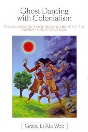 [(Ghost Dancing with Colonialism: Decolonization and Indigenous Rights at the Supreme Court of Canada )] [Author: Grace Li Xiu Woo] [Aug-2012] pdf