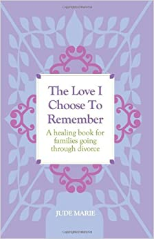The Love I Choose to Remember: A Healing Book for Families Going Through Divorce