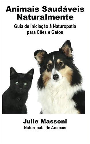 Animais Saudáveis Naturalmente Guia de Iniciação à Naturopatia para Cães e Gatos (Portuguese Edition): Julie Massoni, José Dâmaso: 9781507120255: ...