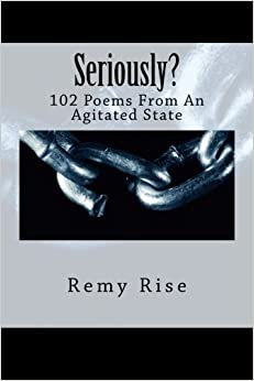 Seriously?: 102 Poems From An Agitated State