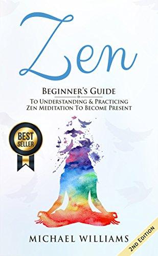 Zen: Beginner's Guiding light to Understanding & Practicing Zen Meditation to Become Present (Zen for Beginners, Zen Meditation, Zen Habits, Meditation for Beginners)