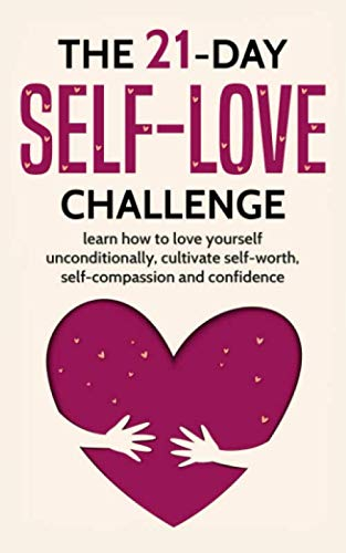 The 21-Day Self-Love Challenge: Learn How to Love Yourself Unconditionally, Cultivate Self-Worth, Self-Compassion and Self-Confidence (21-Day Challenges)