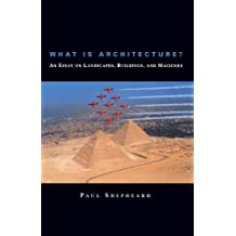 What Is Architecture? An Essay on Landscapes, Buildings, and Machines: An Essay on Landscapes, Buildings and Machines (MIT Press)