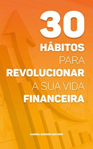 30 hábitos para revolucionar a sua vida financeira: Descubra os princípios essenciais para transformar a sua forma de lidar com o dinheiro