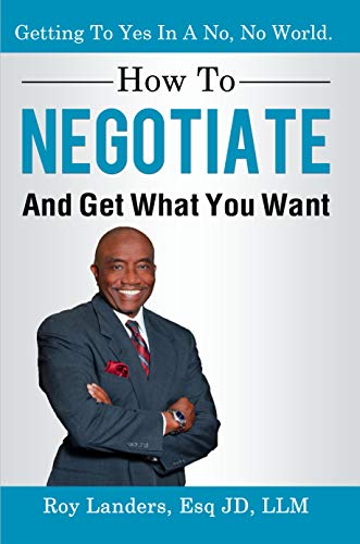 How To Negotiate And Get What You Want: Getting To Yes In A No, No World: A Guide To Haggling, Bartering and Bargaining Your Way to Success by [Landers, Roy]