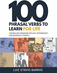 100 Phrasal Verbs to Learn for Life: Vocabulary Expansion for High-Intermediate and Advanced Students (English