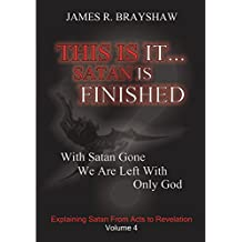 This Is It... Satan Is Finished (The Imagine No Satan Series Book 4)