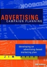 By Jim Avery: Advertising Campaign Planning: Developing an Advertising-based Marketing Plan Fourth (4th) Edition