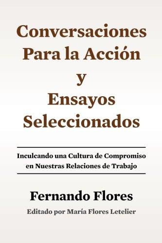Conversaciones Para La Accion y Ensayos Seleccionados: Inculcando Una Cultura de Compromiso en Nuestras Relaciones de Trabajo (Spanish Edition) [Fernando Flores - Maria Flores Letelier] (Tapa Blanda)