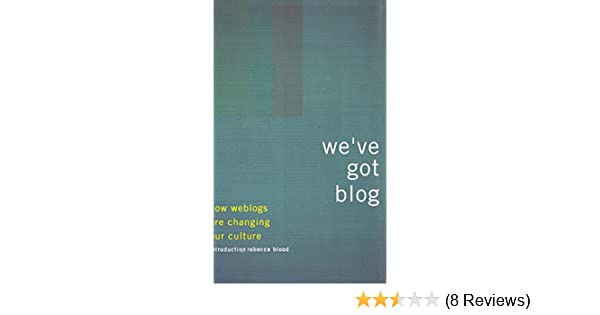 We've Got Blog: How Weblogs Are Changing Our Culture: John