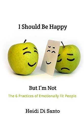 Read Online I Should be Happy But I'm Not: the 6 practices of emotionally fit people ebook