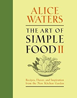 The Art of Simple Food II: Recipes, Flavor, and Inspiration from the New Kitchen Garden by [Waters, Alice]