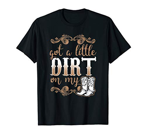 - Got A Little Dirt On My Boots Fun Country Chicks T-Shirt
