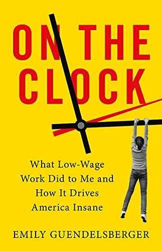 Product picture for On the Clock: What Low-Wage Work Did to Me and How It Drives America Insane by Emily Guendelsberger