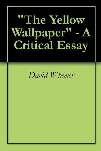 Amazoncom The Yellow Wallpaper  A Critical Essay Ebook David  The Yellow Wallpaper  A Critical Essay By Wheeler David