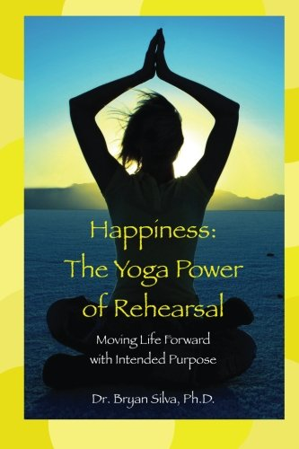 Happiness: The Yoga Power of Rehearsal: Moving Life Forward with Intended Purpose (Volume 1)