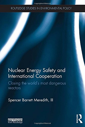 Nuclear Energy Safety and International Cooperation: Closing the World's Most Dangerous Reactors (Routledge Studies in Environmental Policy) (International Institute Of Risk & Safety Management)