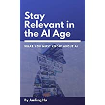 What You Must Know about Artificial Intelligence: Stay Relevant in the Age of AI